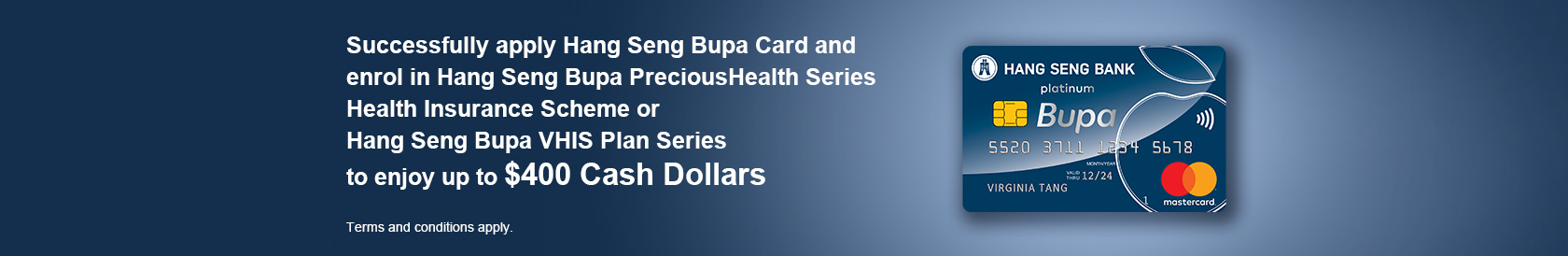 Successfully apply Hang Seng Bupa Card and enrol in Hang Seng Bupa PreciousHealth Series Health Insurance Scheme to enjoy up to $400 Cash Dollars Terms and conditions apply.