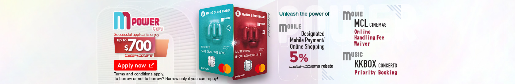 MPOWER Card, unleash the power of: MOBILE Mobile Payment, Online and Overseas transaction can enjoy 5% Cash Dollars rebate MOVIE MCL Cinemas Online Handling Fee Waiver MUSIC KKBOX Concerts Priority Booking. Successful applicants enjoy Up to $700 Cash Dollars . Terms and conditions apply.